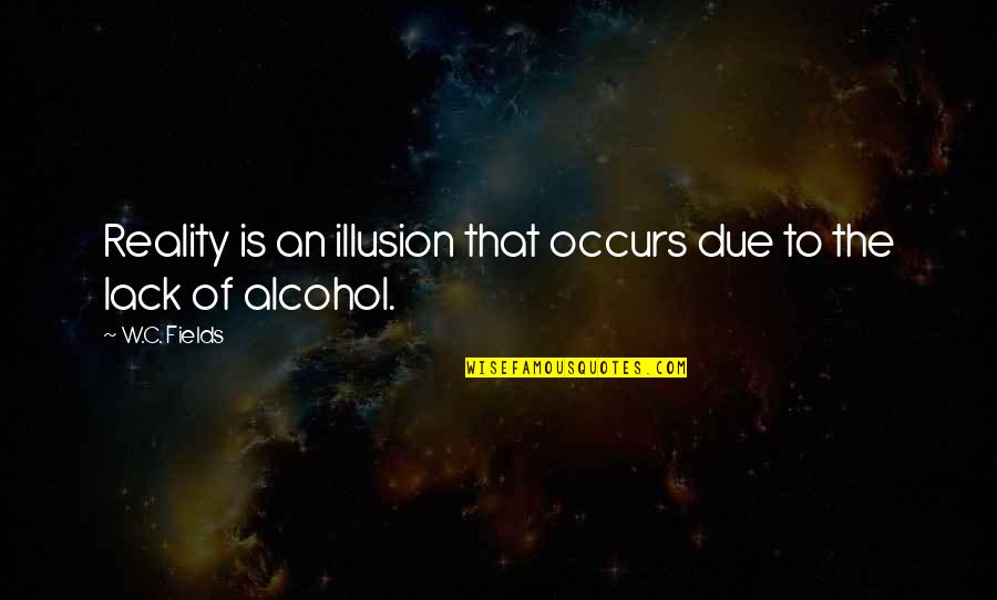 Not Drinking Alcohol Quotes By W.C. Fields: Reality is an illusion that occurs due to