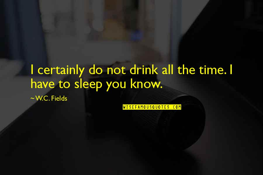 Not Drinking Alcohol Quotes By W.C. Fields: I certainly do not drink all the time.
