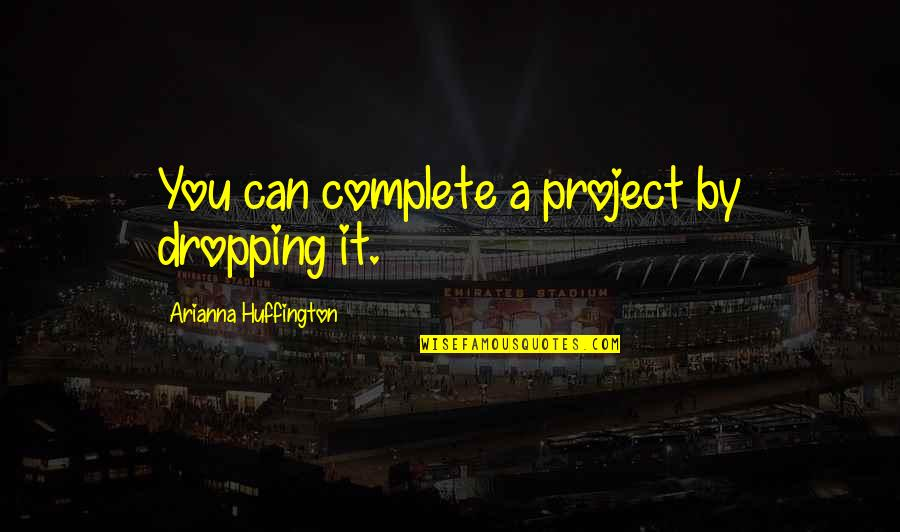 Not Dropping Out Quotes By Arianna Huffington: You can complete a project by dropping it.