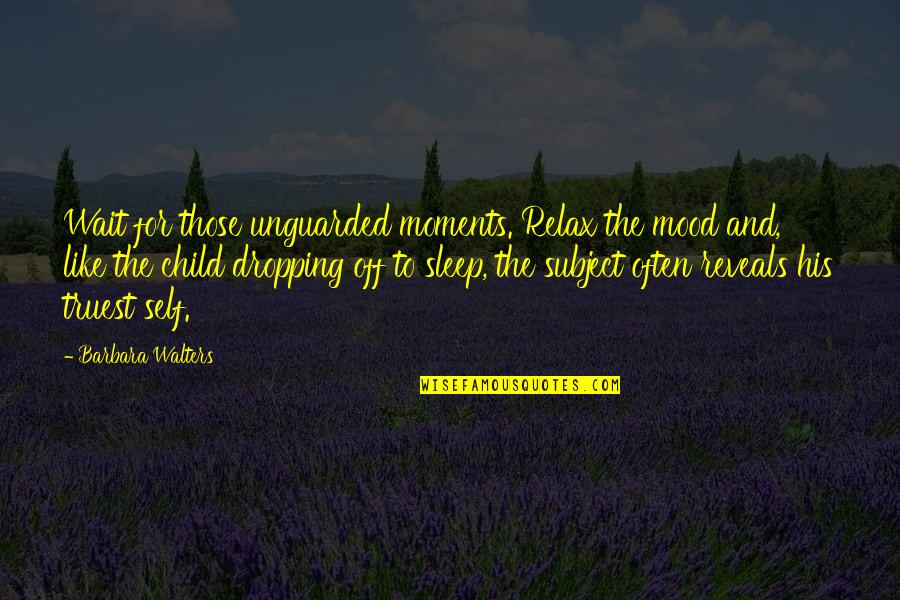 Not Dropping Out Quotes By Barbara Walters: Wait for those unguarded moments. Relax the mood
