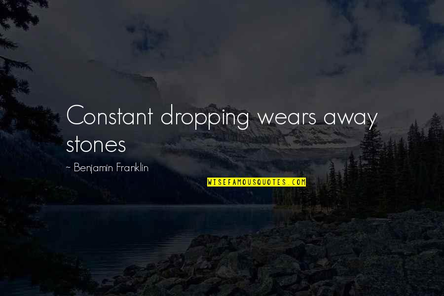 Not Dropping Out Quotes By Benjamin Franklin: Constant dropping wears away stones