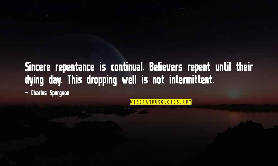 Not Dropping Out Quotes By Charles Spurgeon: Sincere repentance is continual. Believers repent until their