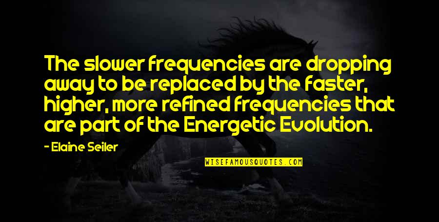 Not Dropping Out Quotes By Elaine Seiler: The slower frequencies are dropping away to be