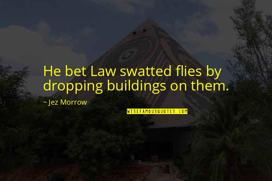 Not Dropping Out Quotes By Jez Morrow: He bet Law swatted flies by dropping buildings