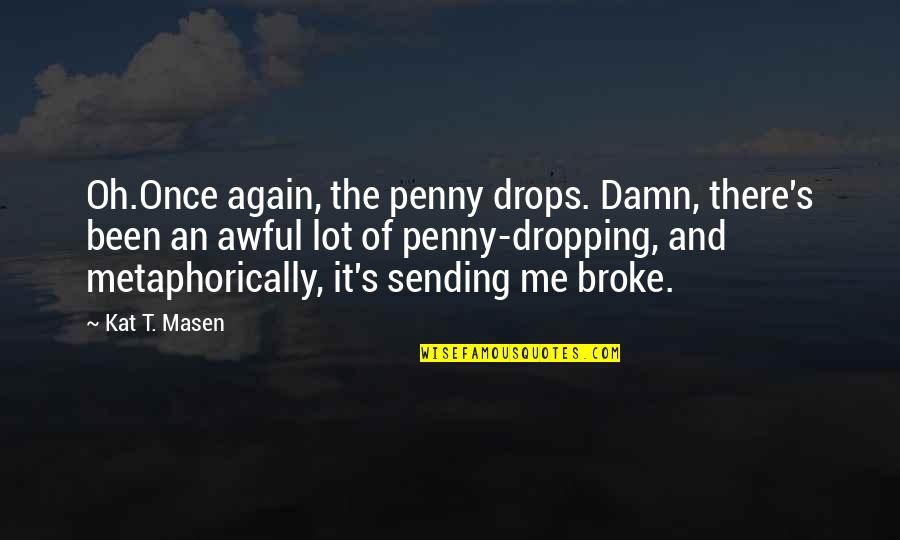 Not Dropping Out Quotes By Kat T. Masen: Oh.Once again, the penny drops. Damn, there's been