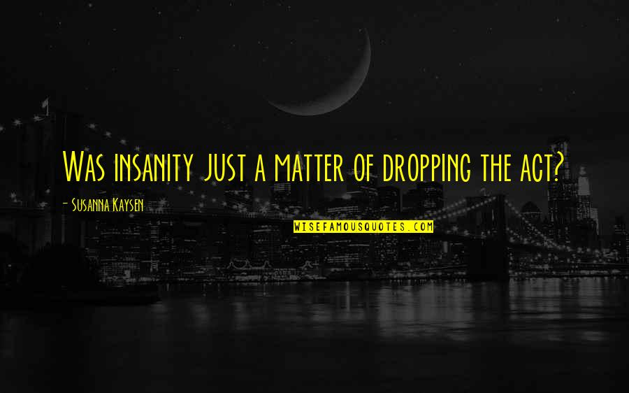 Not Dropping Out Quotes By Susanna Kaysen: Was insanity just a matter of dropping the