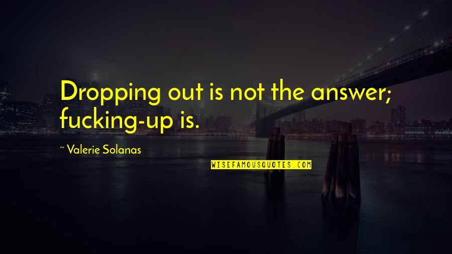 Not Dropping Out Quotes By Valerie Solanas: Dropping out is not the answer; fucking-up is.
