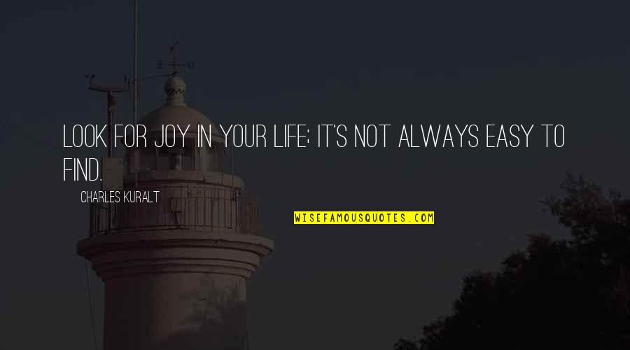 Not Easy Life Quotes By Charles Kuralt: Look for joy in your life; it's not