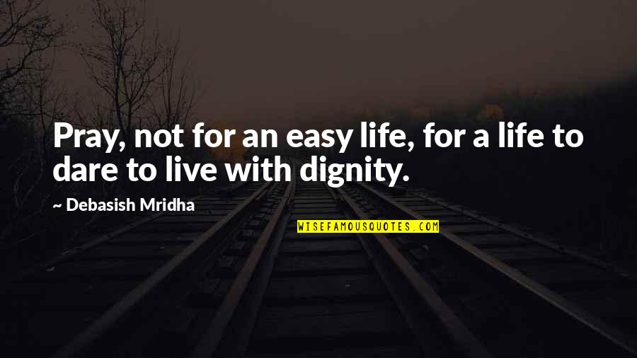 Not Easy Life Quotes By Debasish Mridha: Pray, not for an easy life, for a