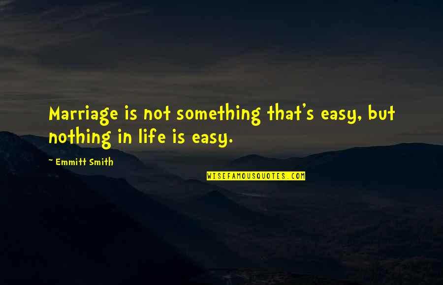 Not Easy Life Quotes By Emmitt Smith: Marriage is not something that's easy, but nothing