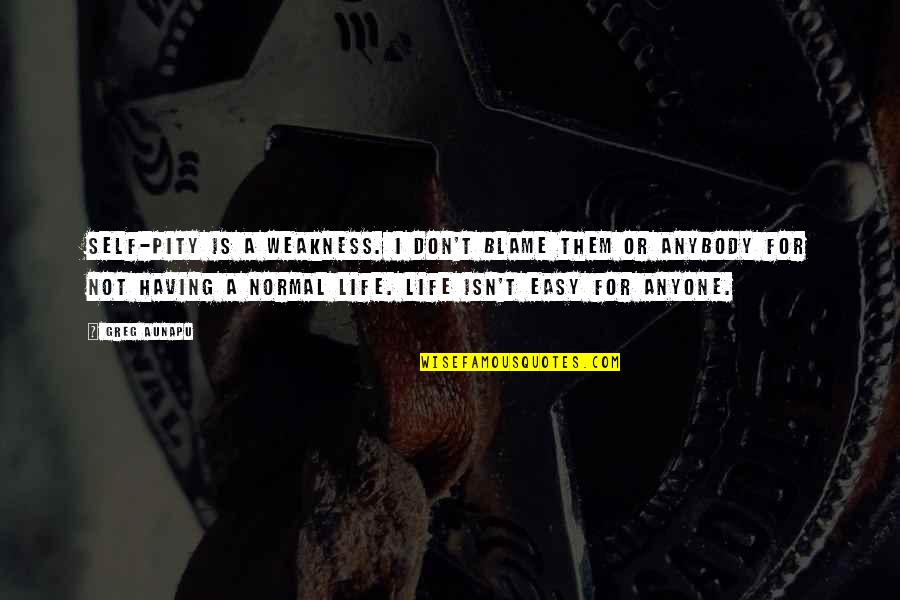 Not Easy Life Quotes By Greg Aunapu: Self-pity is a weakness. I don't blame them
