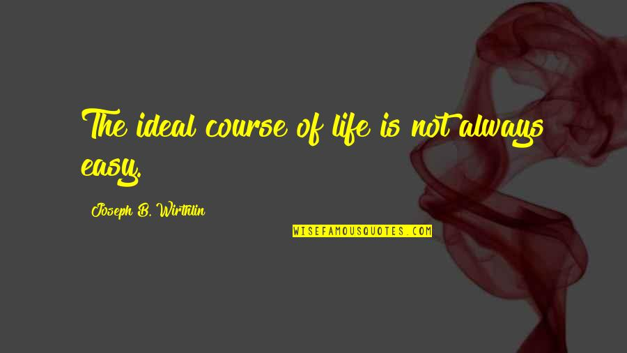 Not Easy Life Quotes By Joseph B. Wirthlin: The ideal course of life is not always