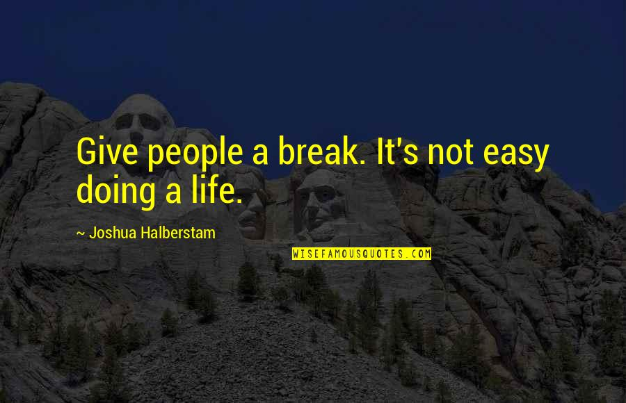 Not Easy Life Quotes By Joshua Halberstam: Give people a break. It's not easy doing