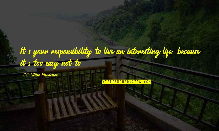 Not Easy Life Quotes By P.C. Littler Mendelson: It's your responsibility to live an interesting life,