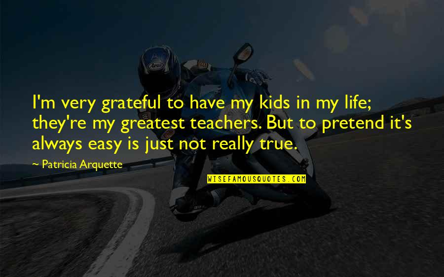 Not Easy Life Quotes By Patricia Arquette: I'm very grateful to have my kids in