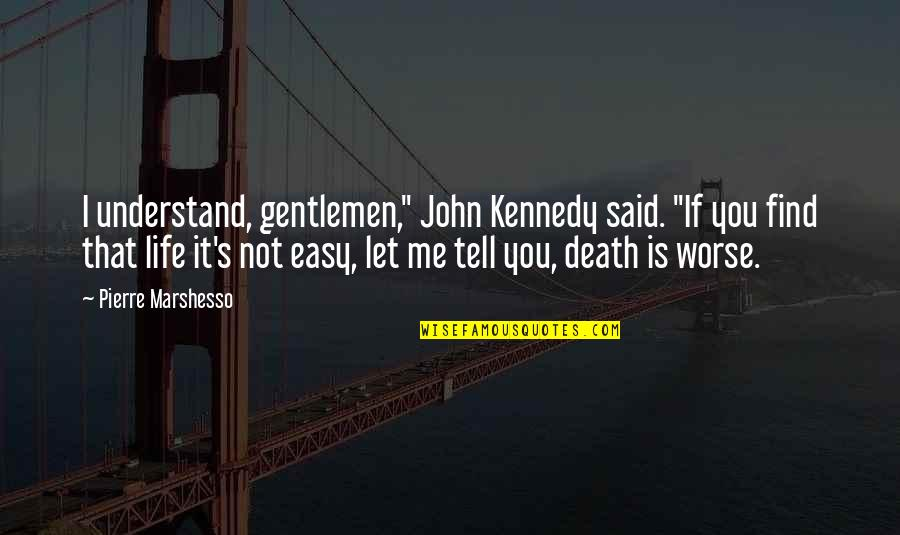 """Not Easy Life Quotes By Pierre Marshesso: I understand, gentlemen,"""" John Kennedy said. """"If you"""