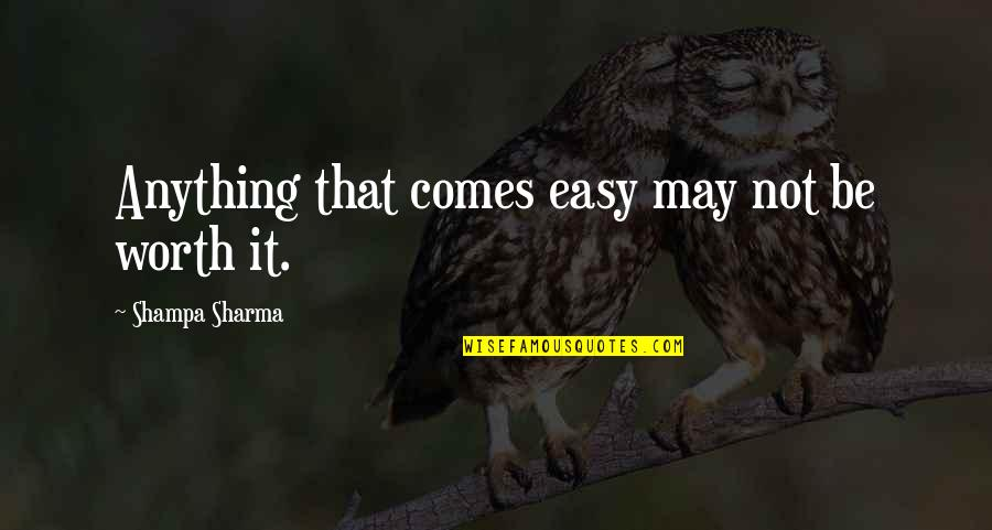 Not Easy Life Quotes By Shampa Sharma: Anything that comes easy may not be worth