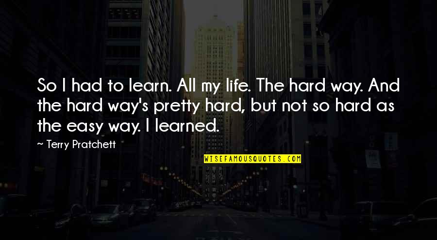 Not Easy Life Quotes By Terry Pratchett: So I had to learn. All my life.