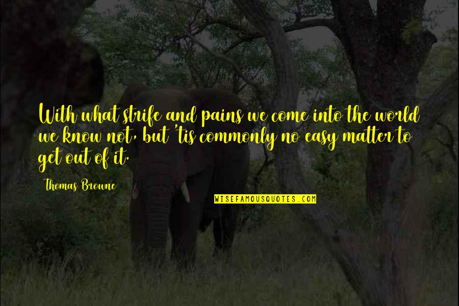 Not Easy Life Quotes By Thomas Browne: With what strife and pains we come into
