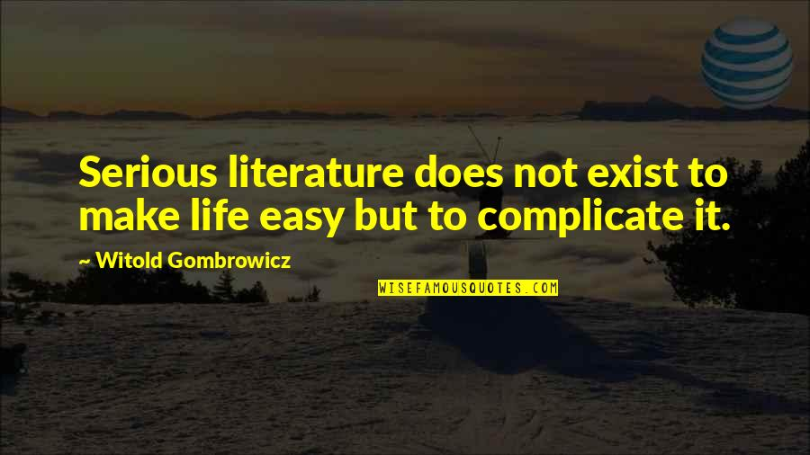 Not Easy Life Quotes By Witold Gombrowicz: Serious literature does not exist to make life