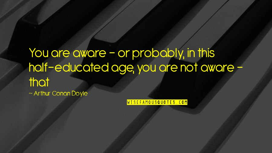 Not Educated Quotes By Arthur Conan Doyle: You are aware - or probably, in this