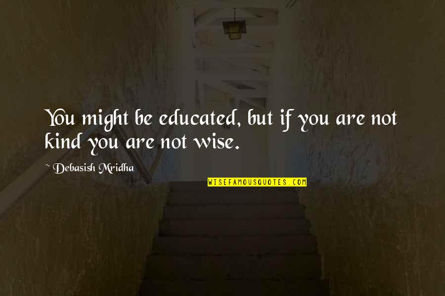 Not Educated Quotes By Debasish Mridha: You might be educated, but if you are