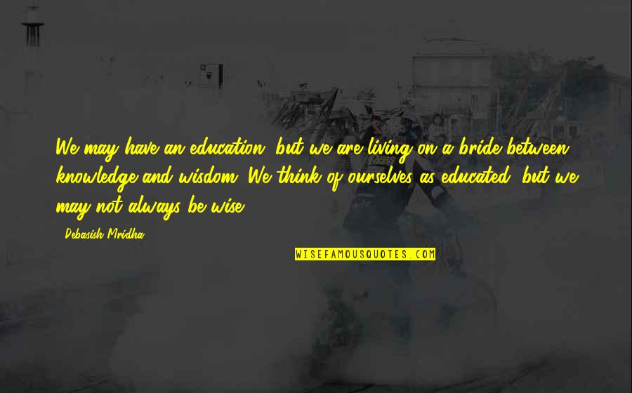 Not Educated Quotes By Debasish Mridha: We may have an education, but we are
