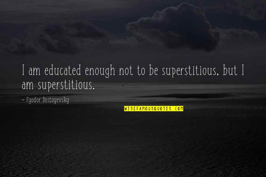 Not Educated Quotes By Fyodor Dostoyevsky: I am educated enough not to be superstitious,