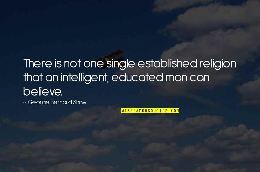 Not Educated Quotes By George Bernard Shaw: There is not one single established religion that