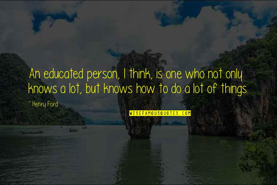 Not Educated Quotes By Henry Ford: An educated person, I think, is one who