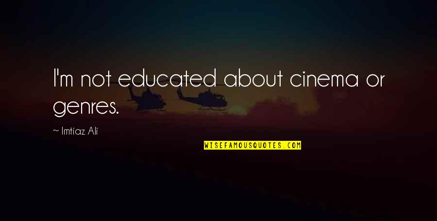 Not Educated Quotes By Imtiaz Ali: I'm not educated about cinema or genres.