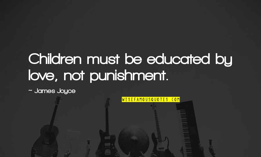 Not Educated Quotes By James Joyce: Children must be educated by love, not punishment.