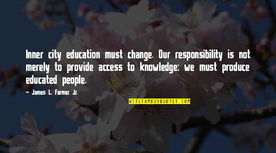 Not Educated Quotes By James L. Farmer Jr.: Inner city education must change. Our responsibility is