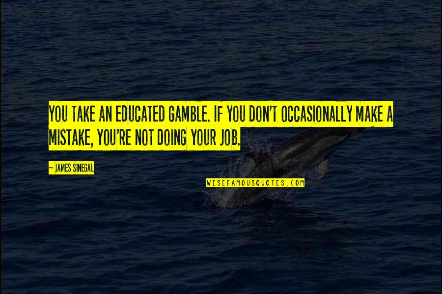 Not Educated Quotes By James Sinegal: You take an educated gamble. If you don't