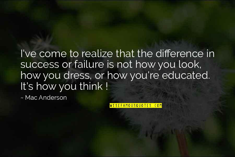 Not Educated Quotes By Mac Anderson: I've come to realize that the difference in