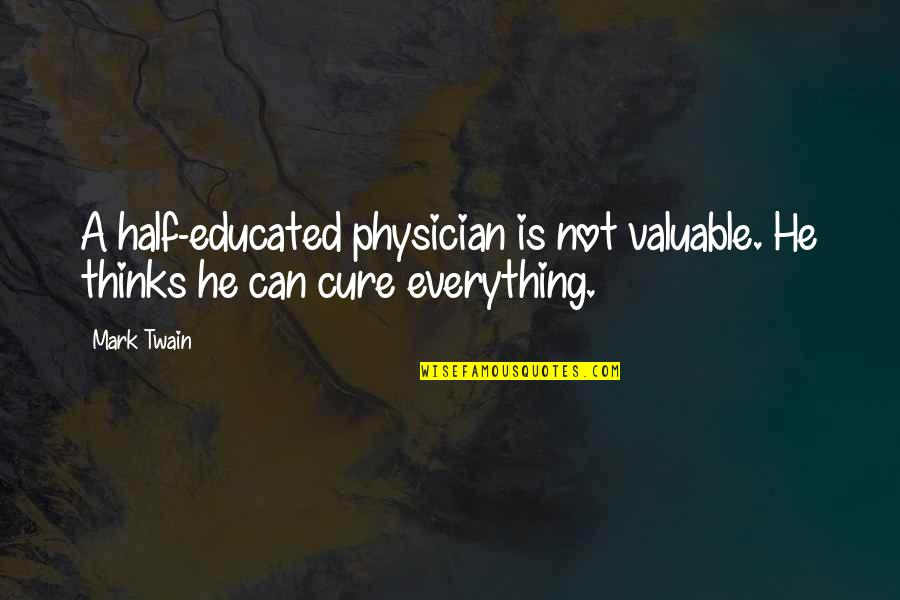 Not Educated Quotes By Mark Twain: A half-educated physician is not valuable. He thinks