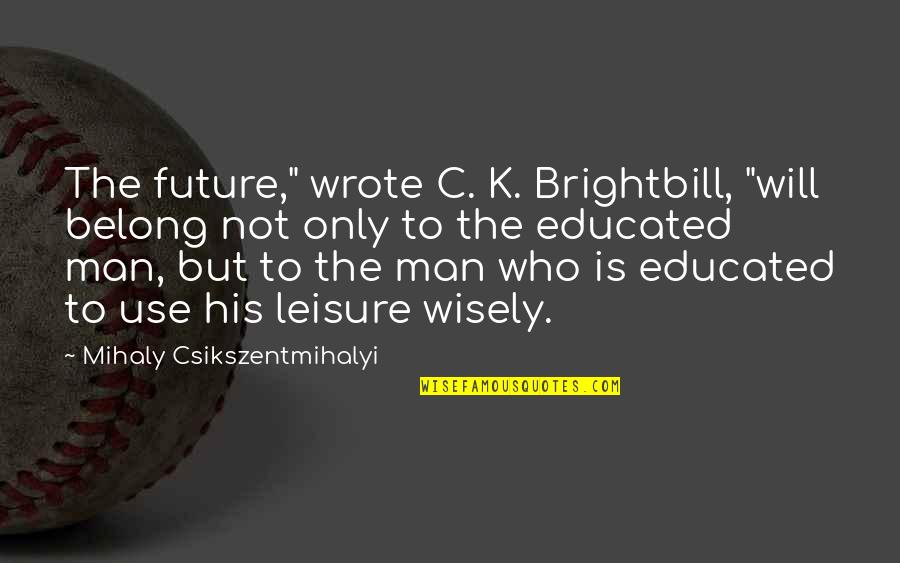 "Not Educated Quotes By Mihaly Csikszentmihalyi: The future,"" wrote C. K. Brightbill, ""will belong"