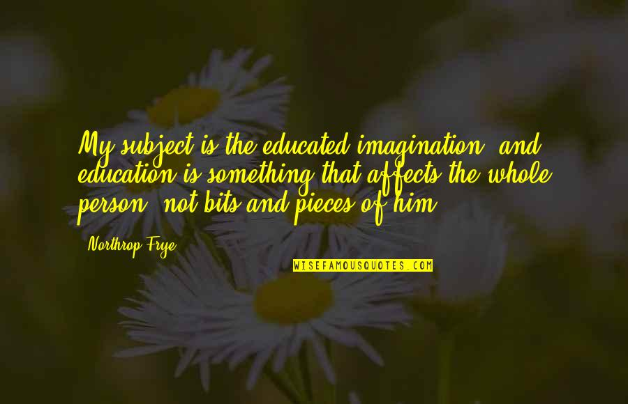 Not Educated Quotes By Northrop Frye: My subject is the educated imagination, and education