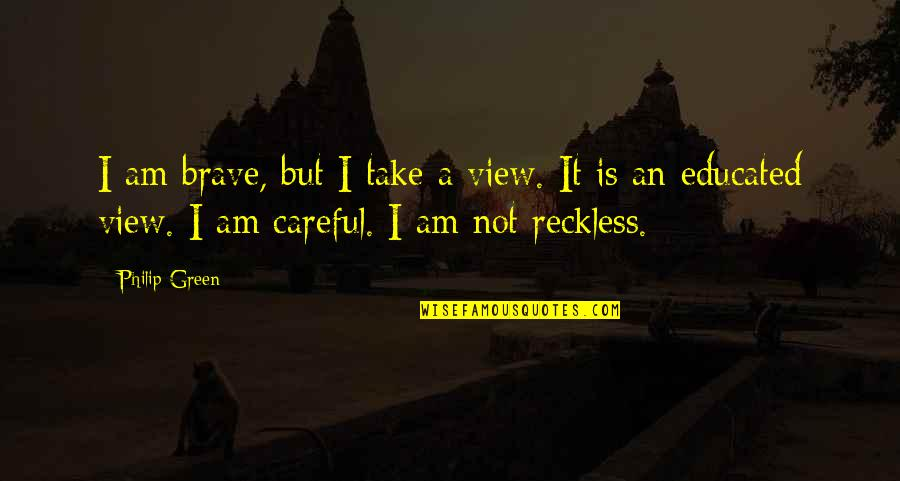 Not Educated Quotes By Philip Green: I am brave, but I take a view.