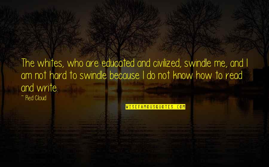 Not Educated Quotes By Red Cloud: The whites, who are educated and civilized, swindle