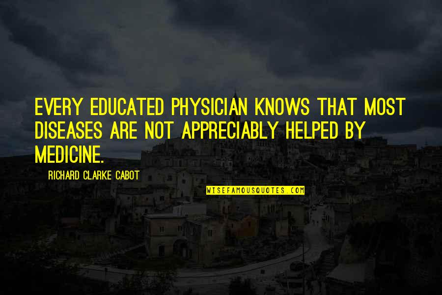 Not Educated Quotes By Richard Clarke Cabot: Every educated physician knows that most diseases are