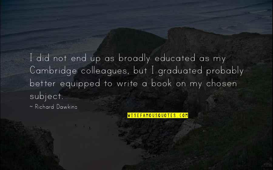 Not Educated Quotes By Richard Dawkins: I did not end up as broadly educated
