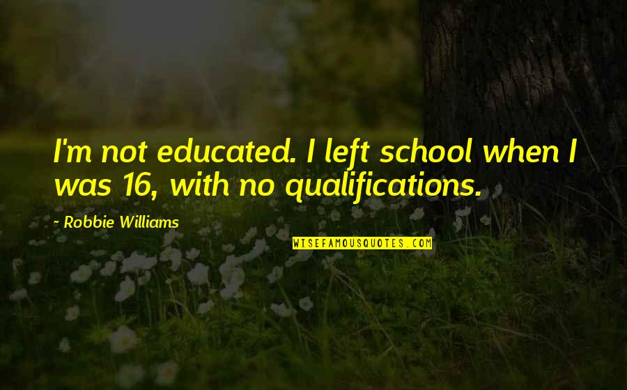 Not Educated Quotes By Robbie Williams: I'm not educated. I left school when I