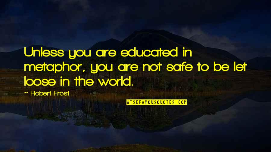 Not Educated Quotes By Robert Frost: Unless you are educated in metaphor, you are