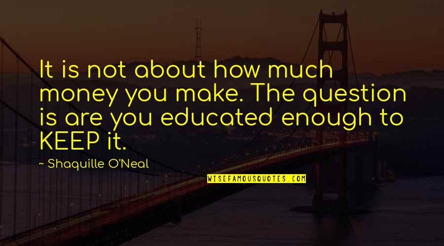 Not Educated Quotes By Shaquille O'Neal: It is not about how much money you