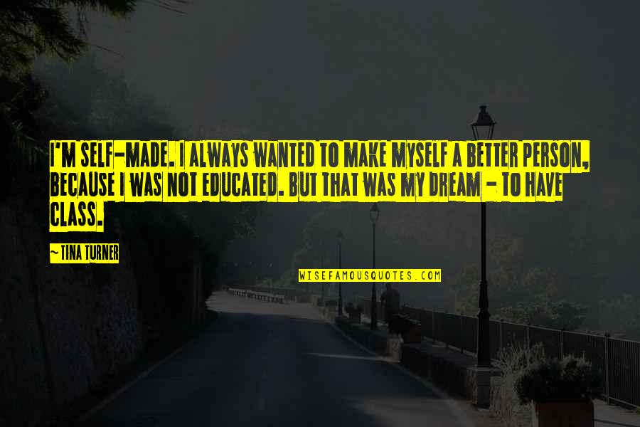 Not Educated Quotes By Tina Turner: I'm self-made. I always wanted to make myself