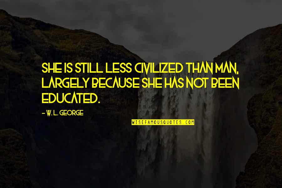 Not Educated Quotes By W. L. George: She is still less civilized than man, largely