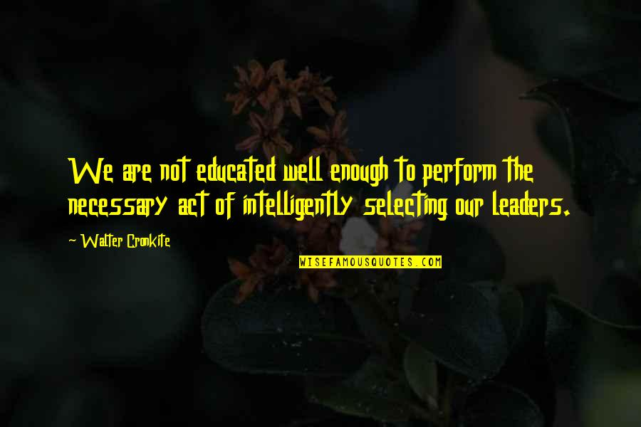 Not Educated Quotes By Walter Cronkite: We are not educated well enough to perform