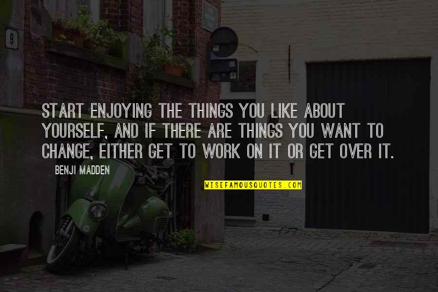 Not Enjoying Work Quotes By Benji Madden: Start enjoying the things you like about yourself,