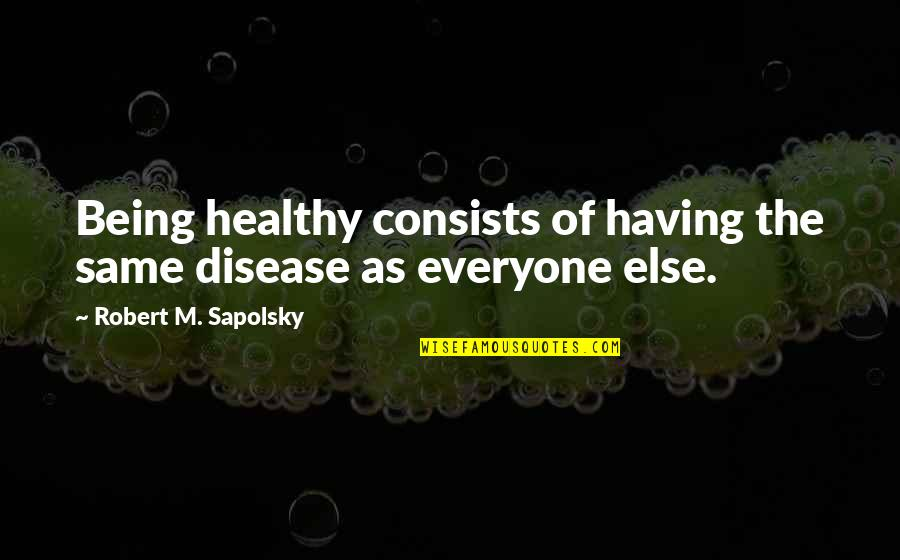 Not Everyone Being The Same Quotes By Robert M. Sapolsky: Being healthy consists of having the same disease